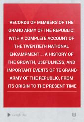 Records of Members of the Grand Army of the Republic: With a Complete Account of the Twentieth National Encampment ... A History of the Growth, Usefulness, and Important Events of Te Grand Army of the Republic, from Its Origin to the Present Time