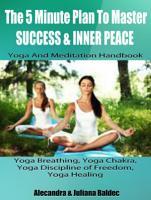 The 5 Minute Plan Master Success   Inner Peace  Yoga   Meditation Handbook   Yoga Breathing  Yoga Chakra  Yoga Discipline Of Freedom  Yoga Healing PDF