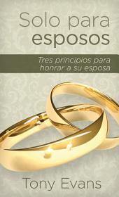 Solo para esposos / For Married Men Only: Tres principios para amar a su esposa