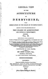 General View of the Agriculture and Minerals of Derbyshire: With Observations on the Means of Their Improvement. Drawn Up for the Consideration of the Board of Agriculture and Internal Improvement, Volume 2