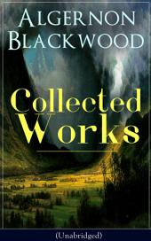 Collected Works of Algernon Blackwood (Unabridged): 10 Novels & 80+ Short Stories: The Empty House and Other Ghost Stories, John Silence Series, Jimbo, The Willows, The Human Chord, The Education of Uncle Paul, The Wave, The Listener…