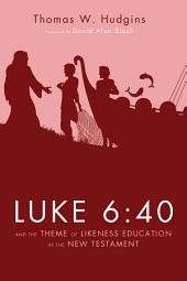 Luke 6:40 and the Theme of Likeness Education in the New Testament: 40 and the Theme of Likeness Education in the New Testament