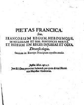 Pietas francica. Seu, Francorum regum, heroumque, in ecclesiam et sum. pontifices merita. et horum in reges injuriae et odia: diversis elogiis, Omnium in Europa Principum exposita oculis