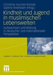 Kindheit und Jugend in muslimischen Lebenswelten: Aufwachsen und Bildung in deutscher und internationaler Perspektive