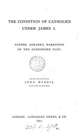 The condition of Catholics under James i, father Gerard's narrative of the gunpowder plot; ed., with his life, by J. Morris