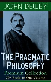 The Pragmatic Philosophy of John Dewey äóñ Premium Collection: 20+ Books in One Volume: Critical Expositions on the Nature of Truth, Ethics & Morality by the Renowned Philosopher, Psychologist & Educational Reformer of 20thCentury