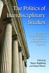 The Politics of Interdisciplinary Studies: Essays on Transformations in American Undergraduate Programs