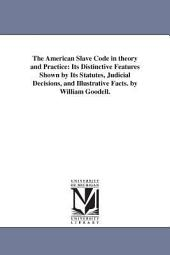 The American Slave Code in Theory and Practice: Its Distinctive Features Shown by Its Statutes, Judicial Decisions, and Illustrative Facts
