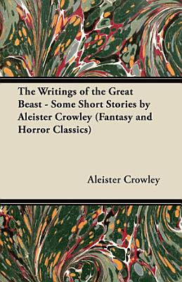 The Writings of the Great Beast   Some Short Stories by Aleister Crowley  Fantasy and Horror Classics  PDF