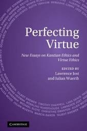 Perfecting Virtue: New Essays on Kantian Ethics and Virtue Ethics