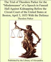 "The Trial of Theodore Parker for the ""Misdemeanor"" of a Speech in Faneuil Hall Against Kidnapping Before the Circuit Court of the United States at Boston, April 3, 1855 With the Defence"