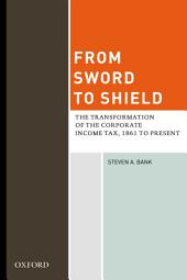 From Sword to Shield: The Transformation of the Corporate Income Tax, 1861 to Present