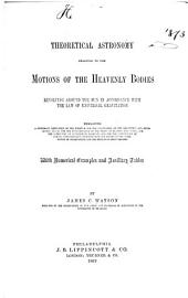 Theoretical Astronomy Relating to the Motions of the Heavenly Bodies Revolving Around the Sun in Accordance with the Law of Universal Gravitation: Embracing a Systematic Derivation of the Formulæ for the Calculation of the Geocentric and Heliocentric Places, for the Determination of the Orbits of Planets and Comets, for the Correction of Approximate Elements, and for the Computation of Special Perturbations; Together with the Theory of the Combination of Observations and the Method of Least Squares. With Numerical Examples and Auxiliary Tables