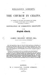 Religious Liberty, and the Church in chains. A attempt to set forth the grounds upon which a number of the Clergy are at present associated to obtain a restoration of corrective discipline in the English Church