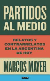 Partidos al medio. Relatos y contrarrelatos en la Argentina de hoy