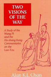 Two Visions of the Way: A Study of the Wang Pi and the Ho-shang Kung Commentaries on the Lao-Tzu