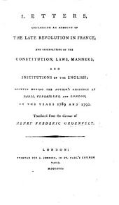 Letters, comprising an account of the late Revolution in France, and observations on the constitution, lands, manners and institutions of the English; written during the author's residence at Paris, Versailles, and London, in the years 1789 and 1790. Translated from the German of Henry Frederic Groenvelt [or rather, written in French by E. Dumont, and translated into English by Sir S. Romilly and James Scarlett, afterwards Lord Abinger. To this translation are added several original letters of Sir S. Romilly].