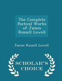 The Complete Poetical Works of James Russell Lowell   Scholar s Choice Edition PDF
