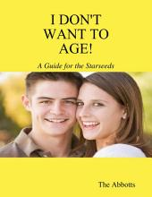 I Don't Want to Age! - A Guide for the Starseeds
