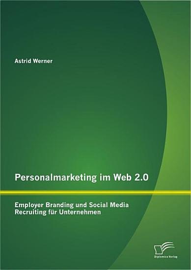 Personalmarketing im Web 2 0  Employer Branding und Social Media Recruiting f  r Unternehmen PDF