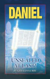 Daniel Unsealed At Last!: God says the meaning of Daniel's revelation would be sealed until today