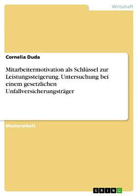 Mitarbeitermotivation als Schl  ssel zur Leistungssteigerung  untersucht am Beispiel eines gesetzlichen Unfallversicherungstr  gers PDF