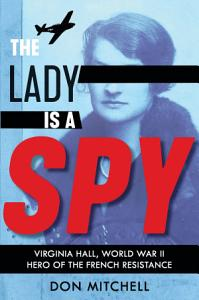 The Lady Is a Spy  Virginia Hall  World War II Hero of the French Resistance PDF