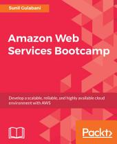 Amazon Web Services Bootcamp: Develop a scalable, reliable, and highly available cloud environment with AWS