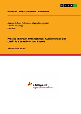 Process Mining in Unternehmen  Auswirkungen auf Qualit  t  Kennzahlen und Kosten PDF