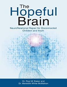 The Hopeful Brain  Neuro Relational Repair for Disconnected Children and Youth PDF