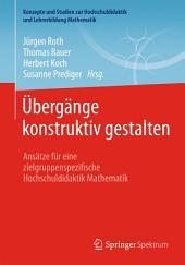Übergänge konstruktiv gestalten: Ansätze für eine zielgruppenspezifische Hochschuldidaktik Mathematik