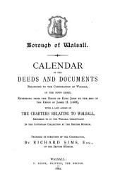 Borough of Walsall: Calendar of the Deeds and Documents Belonging to the Corporation of Walsall, in the Town Chest, Extending from the Reign of King John to the End of the Reign of James II. (1688), with a List Added of the Charters Relating to Walsall, Referred to in the Walsall Chartulary in the Cottonian Collection at the British Museum