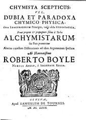 Chymista scepticus vel Dubia et paradoxa chymico-physica circa spagyricorum principia, vulgò dicta hypostatica, prout proponi & propugnari solent à turba alchymistarm ...