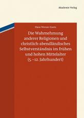 Die Wahrnehmung anderer Religionen und christlich abendl  ndisches Selbstverst  ndnis im fr  hen und hohen Mittelalter  5  12  Jahrhundert  PDF