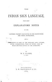 The Indian Sign Language: With Brief Explanatory Notes of the Gestures Taught Deaf-mutes in Our Institutions for Their Instruction and a Description of Some of the Peculiar Laws, Customs, Myths, Superstitions, Ways of Living, Code of Peace and War Signals of Our Aborigines