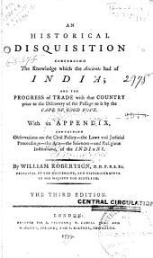 An Historical Disquistion Concerning the Knowledge which the Ancients Had of India: And the Progress of Trade with that Country Prior to the Discovery of the Passage to it by the Cape of Good Hope ...