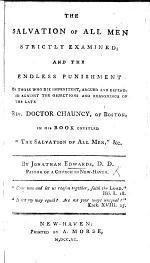 The Salvation of All Men Strictly Examined; and the Endless Punishment of Those who Die Impenitent Argued and Defended Against the Objections ... of ... Doctor Chauncy, Etc