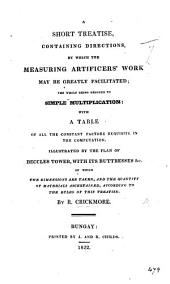 A Short Treatise, containing directions, by which the measuring artificers'work may be greatly facilitated; the whole being reduced to simple multiplication: with a table of all the constant factors requisite in the computation. Illustrated by the plan of Beccles Tower, etc