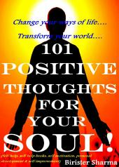 101 POSITIVE THOUGHTS FOR YOUR SOUL!: Change your ways of life…. Transform your world….