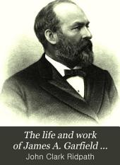 The Life and Work of James A. Garfield ...: Embracing an Account of the Scenes and Incidents of His Boyhood; the Struggles of His Youth ... His Valor as a Soldier; His Career as a Statesman; His Election to the Presidency; and the Tragic Story of His Death