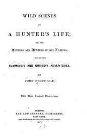 Wild Scenes of a Hunter's Life: Or, The Hunting and Hunters of All Nations, Including Cumming's and Girard's Adventures