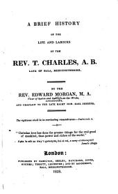 A Brief History of the Life and Labours of the Rev. T. Charles, A.B., Late of Bala Merionethshire