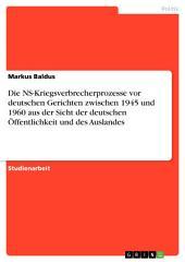 Die NS-Kriegsverbrecherprozesse vor deutschen Gerichten zwischen 1945 und 1960 aus der Sicht der deutschen Öffentlichkeit und des Auslandes