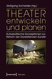 Theater entwickeln und planen: Kulturpolitische Konzeptionen zur Reform der Darstellenden Künste
