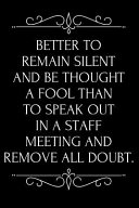Download Better to Remain Silent and Be Thought a Fool Than to Speak Out in a Staff Meeting and Remove All Doubt Book