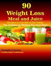 90 Weight Loss Meal and Juice Recipes to Get Rid of Fat Today the Solution to Melting Fat Away Fast