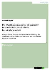 Die Qualifikationsanalyse als zentraler Bestandteil der curricularen Entwicklungsarbeit: Dargestellt am Beispiel beruflicher Weiterbildung der einfachen Arbeiten im Logistikbereich des Landkreises Hersfeld Rotenburg