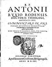 R.p. Antonii Ruuio Rodensis, ... Commentarii in vniuersam Aristotelis dialecticam: vna cum dubijs et quaestionibus hac tempestate agitari solitis. Nunc primum in Germania editi, ..