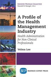 A Profile of the Health Management Industry: Health Administration for Non-Clinical Professionals