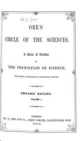 Orr's Circle of the Sciences: A Series of Treatises on the Principles of Science, with Their Application to Practical Pursuits. Organic Nature ...